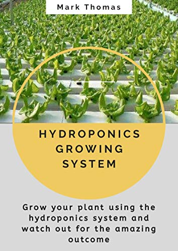 HYDROPONICS GROWING SYSTEM: Grow your plant using the hydroponics system and watch out for the amazing outcome (English Edition)