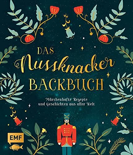 Das Nussknacker-Backbuch: 40 märchenhafte Rezepte und Geschichten aus dem Orient, Skandinavien, Mittelmeerraum und aller Welt
