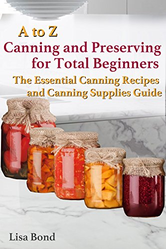 A to Z Canning and Preserving for Total Beginners : The Essential Canning Recipes and Canning Supplies Guide by [Lisa Bond]