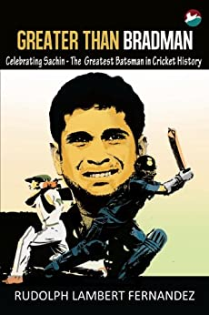 Greater Than Bradman: Celebrating Sachin - The Greatest Batsman in Cricket History by [Rudolph Lambert Fernandez]
