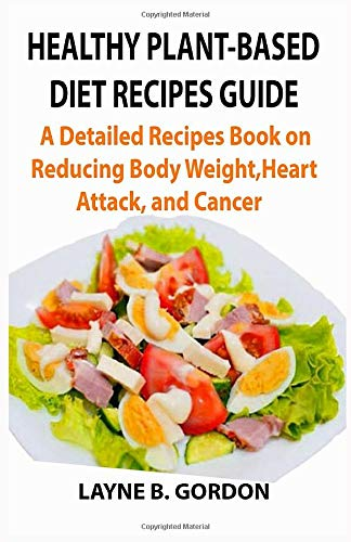 HEALTHY PLANT-BASED DIET RECIPES GUIDE: A Detailed Recipes Guide on Reducing Body Weight, Heart Attack, and Cancer