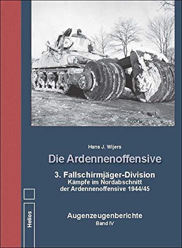 Die Ardennenoffensive Band IV: 3. Fallschirmjäger-Division Kämpfe im Nordabschnitt der Ardennenoffensive 1944/45 Augenzeugenberichte