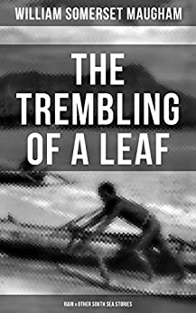 THE TREMBLING OF A LEAF: Rain & Other South Sea Stories: Short Stories by the prolific British writer, author of The Painted Veil, Cakes and Ale, Of Human Bondage, The Moon and Sixpence by [William Somerset Maugham]