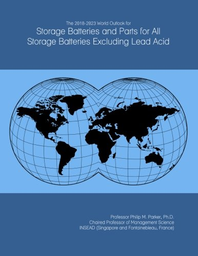 The 2018-2023 World Outlook for Storage Batteries and Parts for All Storage Batteries Excluding Lead Acid