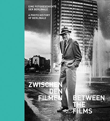 Zwischen den Filmen - Between the Films: Eine Fotogeschichte der Berlinale - A Photo History of Berlinale
