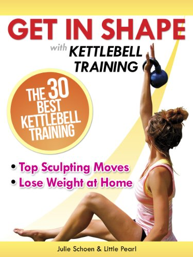 Get In Shape With Kettlebell Training: The 30 Best Kettlebell Workout Exercises and Top Sculpting Moves To Lose Weight At Home (Get In Shape Workout Routines and Exercises Book 3) (English Edition)