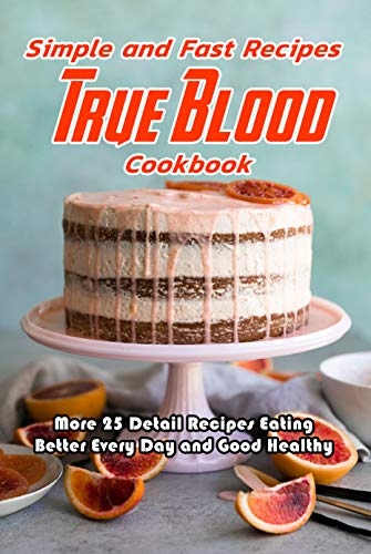 Simple and Fast Recipes True Blood Cookbook: More 25 Detail Recipes Eating Better Every Day and Good Healthy: True Blood Cookbook by [Jonathon  Spradlin]