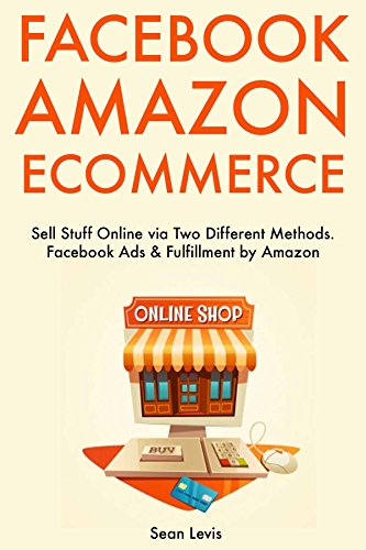 Facebook Amazon E-commerce: Sell Stuff Online via Two Different Methods. Facebook Ads & Fulfillment by Amazon (English Edition)