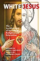 White Jesus: The Architecture of Racism in Religion and Education