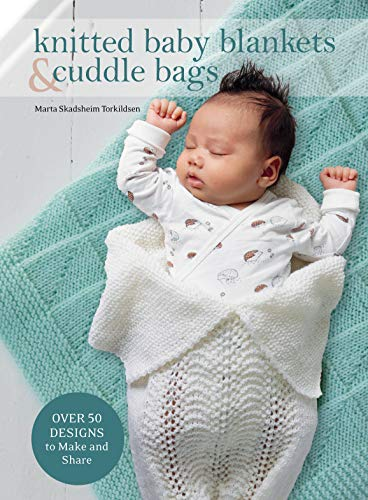 Knitted Baby Blankets and Cuddle Bags: Over 50 Designs to Make and Share