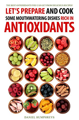Let's Prepare and Cook Some Mouthwatering Dishes Rich in Antioxidants: The Best Antioxidants You Can Get from Delicious Recipes!