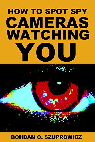 How to Spot Spy Cameras Watching You: An E-Guide About Who is Watching You, Where, When and Why, Designed for Mobile Device Users (English Edition)