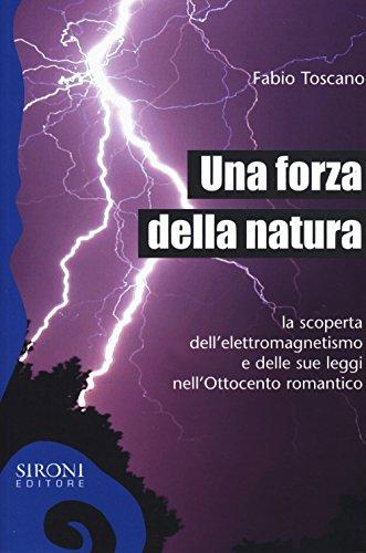 Una forza della natura. La scoperta dell'elettromagnetismo e delle sue leggi nell'Ottocento romantico