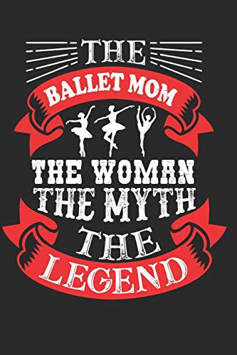 "The Ballet Mom The Woman The Myth The legend: Gift For Ballet Mom, Mothers Day Gifts for Mom Notebook 6""x9""  110 Pages, Notepad, Composition book ... Ideal for Christmas, Birthday, Anniversary"