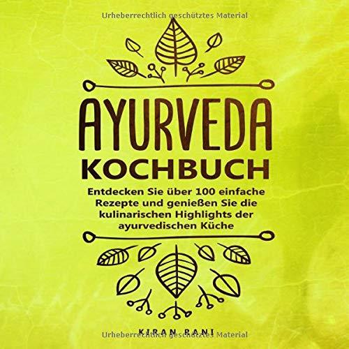 Ayurveda Kochbuch: Entdecken Sie über 100 einfache Rezepte und genießen Sie die kulinarischen Highlights der ayurvedischen Küche