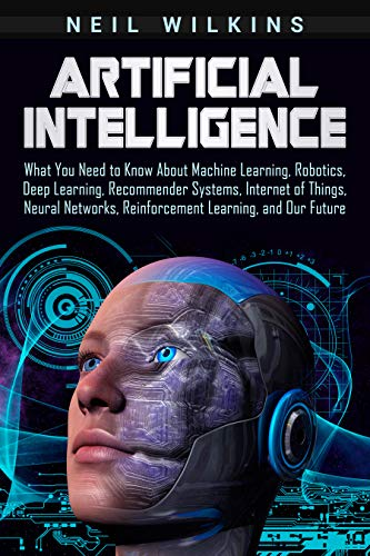 Artificial Intelligence: What You Need to Know About Machine Learning, Robotics, Deep Learning, Recommender Systems, Internet of Things, Neural Networks, ... Learning, and Our Future (English Edition)