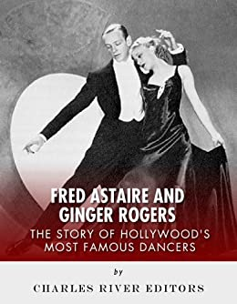 Amazon Com Fred Astaire And Ginger Rogers The Story Of Hollywood S Most Famous Dancers Ebook Charles River Editors Kindle Store