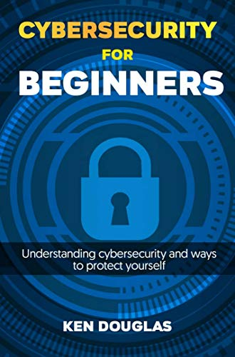 Cyber Security For Beginners: Understanding Cybersecurity and ways to protect yourself