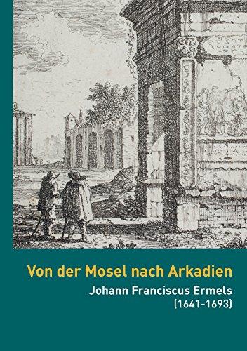 Von der Mosel nach Arkadien: Johann Franciscus Ermels (1641-1693) als Künstler in seiner Zeit (Kataloge der Sammlungen der Universität Trier 4)