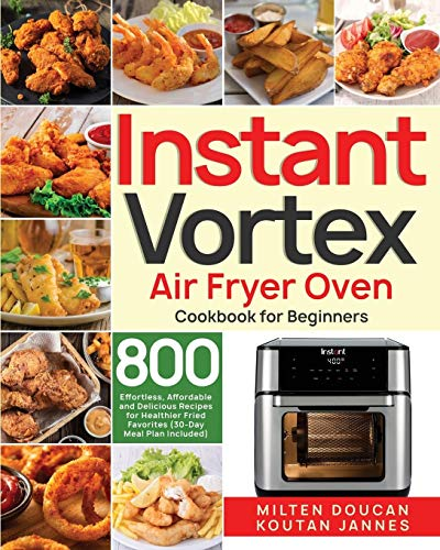 Instant Vortex Air Fryer Oven Cookbook for Beginners: 800 Effortless, Affordable and Delicious Recipes for Healthier Fried Favorites (30-Day Meal Plan Included)