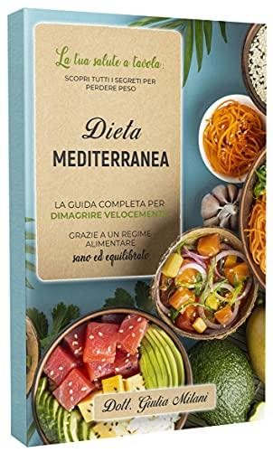 DIETA MEDITERRANEA: La tua salute a tavola: scopri tutti i segreti per perdere peso. La guida completa per...