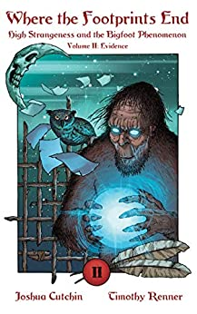 Where the Footprints End: High Strangeness and the Bigfoot Phenomenon, Volume II: Evidence by [Joshua Cutchin, Timothy Renner]