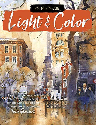Light & Color: Expert Techniques and Step-by-step Projects for Capturing Mood and Atmosphere in Watercolor (En Plein Air)