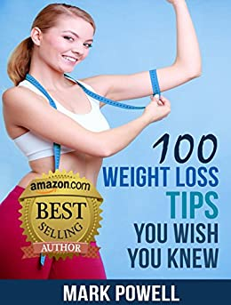 100 Weight Loss Tips You Wish You Knew: The Best Quick and Easy Ways To Lose Weight and Stay Healthy by [Mark Powell]
