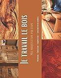 Je travail le bois - Mes projets étape par étape: 65 suivis pas à pas de vos réalisations et assemblage bois, en menuiserie et bricolage
