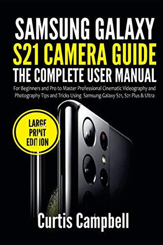 Samsung Galaxy S21 Camera Guide: The Complete User Manual for Beginners and Pro to Master Professional Cinematic Videography and Photography Tips and ... S21, S21 Plus & Ultra (Large Print Edition)