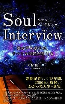 [大村隆]のSoul Interview  魂の声を聴けば、すべての問題が消える: 新聞記者として18年間、2500人以上に取材してわかった人生の真実。