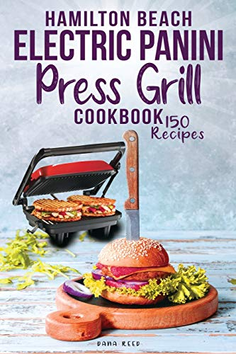 Hamilton Beach Electric Panini Press Grill Cookbook: Best Gourmet Sandwiches, Bruschetta and Pizza. 150 Easy and Healthy Recipes that anyone can cook.