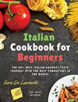 Italian Cookbook for Beginners: The 150+ BEST Italian Recipes! TASTE yourself with the MOST FAMOUS Diet in the World!