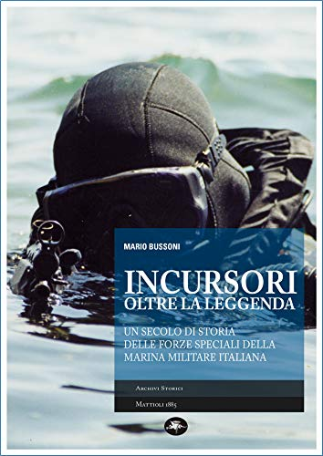 INCURSORI OLTRE LA LEGGENDA: Un secolo di storia delle forze speciali della Marina Militare italiana (Archivio Storia)