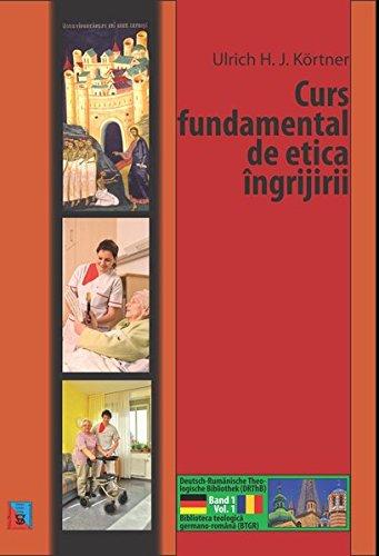 Curs fundamental de etica ingrijirii: Grundkurs Pflegeethik (in rumänischer Sprache) (Deutsch-Rumänische Theologische Bibliothek (DRThB) / Biblioteca teologica germano-romana (BTGR))