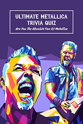 Ultimate Metallica Trivia Quiz: Are You The Absolute Fan Of Metallica: Metallica Quizzes (English Edition)