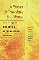 A Power to Translate the World: New Essays on Emerson and International Culture (Re-mapping the Transnational: a Dartmouth Series in American Studies)