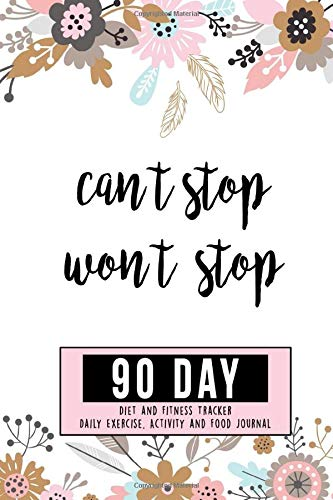 Can't Stop Won't Stop 90 Day Diet And Fitness Tracker Daily Exercise Activity and Food Journal: Personal Notebook Planner To Track Meals, Workouts, Water Intake, Sleep & Progress Of Your Journey