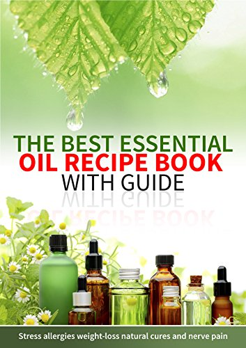 The Best Essential Oil Book and Guide for Stress, Weight-loss, Eczema and more.: Practical beginners essential oil reference book with recipe blends for skin care, weight-loss, and nerve pain.