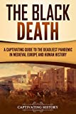 The Black Death: A Captivating Guide to the Deadliest Pandemic in Medieval Europe and Human History