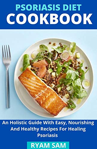 Psoriasis Diet Cookbook : An Holistic Guide With Easy, Nourishing And...