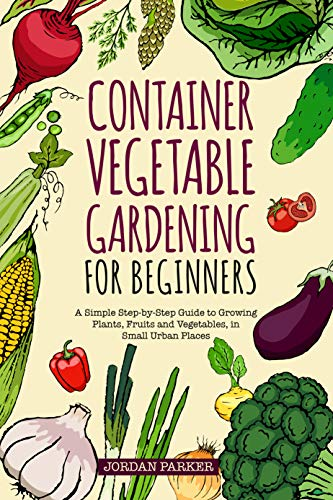 Container Vegetable Gardening for Beginners: A Simple StepbyStep Guide to Growing Plants Fruits and Vegetables in Small Urban Places