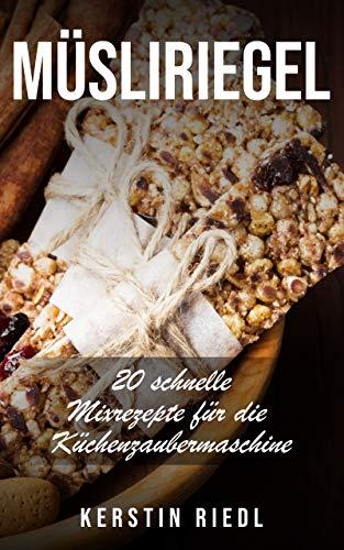 Müsliriegel: 20 schnelle Mixrezepte für die Küchenzaubermaschine