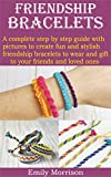 FRIENDSHIP BRACELETS: A complete step by step guide with pictures to create fun and stylish friendship bracelets to wear and gift to your friends and loved ones