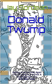 Donald Twump: Making America Gwait Again One Sound Byte at a Time: A Nautobiography (tm) & #2 Best Seller by [Jay Sordean]
