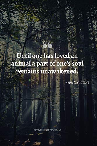 Until One Has Loved an Animal a Part of One's Soul Remains Unawakened. Pet Loss Grief Journal: Saying Goodbye to Your Beloved Dog, Cat or Furry Friend ... the Loss of a Pet or Give as a Sympathy Gift.