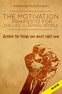 The Motivation Manifesto for the Life-Claiming People: Achieve the things you want right now