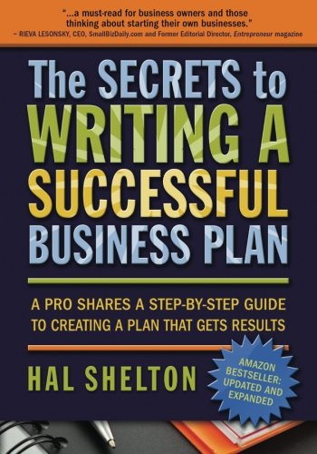 The Secrets to Writing a Successful Business Plan: A Pro Shares A Step-by-Step Guide to Creating a Plan That Gets Results