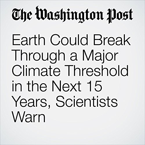 Earth Could Break Through a Major Climate Threshold in the Next 15 Years, Scientists Warn copertina