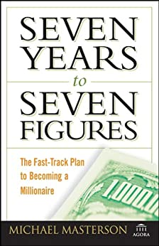 Seven Years to Seven Figures: The Fast-Track Plan to Becoming a Millionaire (Agora Series Book 11) by [Michael Masterson]